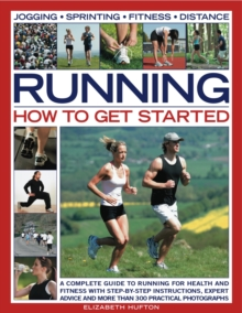 Running: How to Get Started : A Complete Guide to Running for Health and Fitness with Step-by-step Instructions, Expert Advice and More Than 300 Practical Photographs, Paperback Book