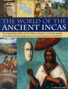 The World of the Ancient Incas : The Extraordinary History of the Hidden Civilizations of the First Peoples of the South American Andes, with Over 200 Photographs and Illustrations, Paperback Book