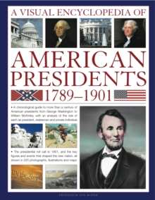 A Visual Encyclopedia of American Presidents 1789-1901 : A Chronological Guide to More Than a Century of American Presidents from George Washington to William McKinley, Shown in Over 225 Photographs, Paperback Book