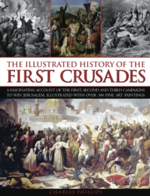 The Illustrated History of the First Crusades : a Fascinating Account of the First, Second and Third Campaigns to Win Jerusalem, Illustrated with Over 300 Fine Art Paintings, Paperback Book