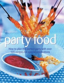 Party Food : How to Plan the Perfect Party with Over 120 Recipes for Special Celebrations, Hardback Book