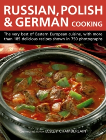 Russian, Polish & German Cooking : The Very Best of Eastern European Cuisine, with More Than 185 Delicious Recipes Shown in 750 Photographs, Hardback Book