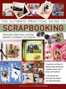 The Ultimate Practical Guide to Scrapbooking : Creating Fabulous Lasting Memory Journals to Cherish, Paperback Book