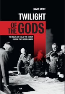 Twilight of the Gods : The Decline and Fall of the German General Staff in World War II, Hardback Book