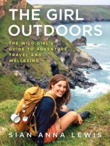The Girl Outdoors : The Wild Girl's Guide to Adventure, Travel and Wellbeing, Paperback / softback Book