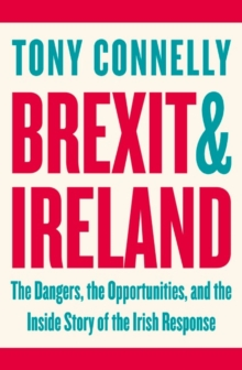 Brexit and Ireland : The Dangers, the Opportunities, and the Inside Story of the Irish Response, Paperback Book