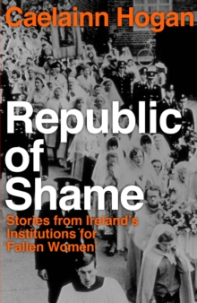 Republic of Shame : Stories from Ireland's Institutions for 'Fallen Women', Hardback Book