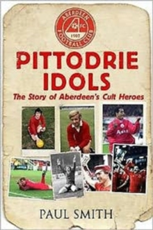 Pittodrie Idols : The Story of Aberdeen's Cult Heroes, Paperback Book