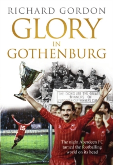 Glory in Gothenburg : The Night Aberdeen FC Turned the Footballing World on Its Head, Paperback / softback Book