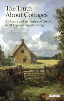 The Truth About Cottages : A History and an Illustrated Guide to 50 Types of English Cottage, Paperback Book