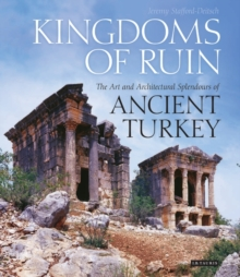 Kingdoms of Ruin : The Art and Architectural Splendours of Ancient Turkey, Hardback Book