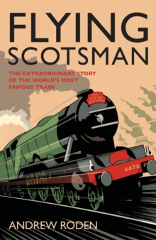 Flying Scotsman : The Extraordinary Story of the World's Most Famous Locomotive, Paperback Book