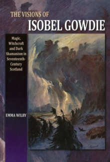 Visions of Isobel Gowdie : Magic, Witchcraft and Dark Shamanism in Seventeenth-Century Scotland, Paperback Book