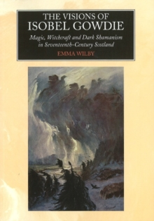 Visions of Isobel Gowdie : Magic, Witchcraft & Dark Shamanism in Seventeenth-Century Scotland, Paperback / softback Book