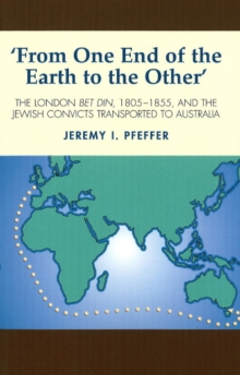 From One End of the Earth to the Other : The London Bet Din, 1805-1855, and the Jewish Convicts Transported to Australia, Paperback Book