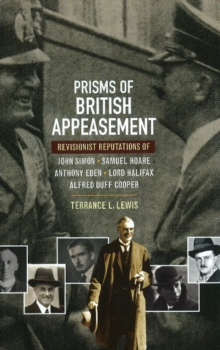 Prisms of British Appeasement (HB@PB PRICE) : Revisionist Reputations of John Simon, Samuel Hoare, Anthony Eden, Lord Halifax & Alfred Duff Cooper, Hardback Book