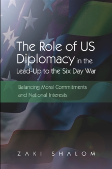Role of US Diplomacy in the Lead-Up to the Six Day War : Balancing Moral Commitments & National Interests, Hardback Book