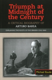Triumph at Midnight in the Century : A Critical Biography of Arturo Barea - Explaining the Roots of the Spanish Civil War, Paperback / softback Book