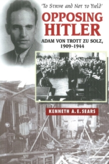Opposing Hitler : Adam Von Trott Zu Solz, 1909-1944 - 'To Strive and Not to Yield', Paperback Book