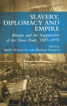 Slavery, Diplomacy and Empire : Britain and the Supression of the Slave Trade, 1807-1975, Paperback Book