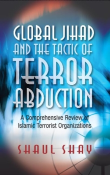 Global Jihad & the Tactic of Terror Abduction : A Comprehensive Review of Islamic Terrorist Organizations, Hardback Book