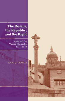 The Rosary, the Republic, and the Right : Spain and the Vatican Hierarchy, 1931-1939, Hardback Book