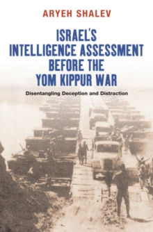 Israel's Intelligence Assessment Before the Yom Kippur War : Disentangling Deception & Distreaction, Paperback Book
