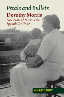 Petals and Bullets : Dorothy Morris - New Zealand Nurse in the Spanish Civil War, Paperback Book