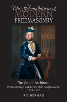 Foundations of Modern Freemasonry : The Grand Architects: Political Change & the Scientific Enlightenment,1714-1740, Paperback / softback Book