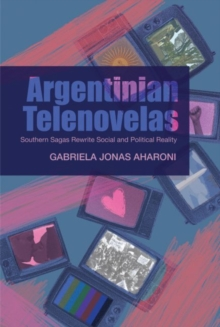 Argentinian Telenovelas : Southern Sagas Rewrite Social & Political Reality, Hardback Book