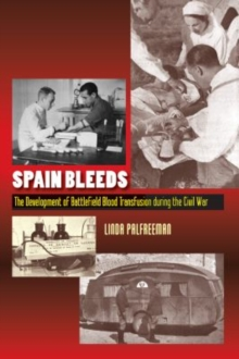 Spain Bleeds : The Development of Battlefield Blood Transfusion During the Civil War, Paperback Book