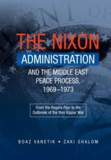 The Nixon Administration and the Middle East Peace Process, 1969-1973 : From the Rogers Plan to the Outbreak of the Yom Kippur War, Paperback Book