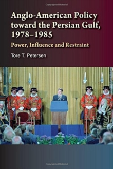 Anglo-American Policy toward the Persian Gulf, 19781985 : Power, Influence and Restraint, Paperback Book
