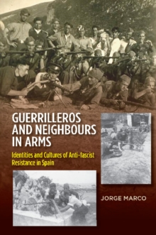 Guerrilleros and Neighbours in Arms : Identities and Cultures of Anti-fascist Resistance in Spain, Hardback Book