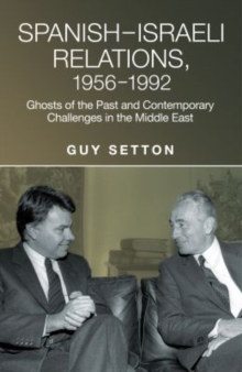 Spanish-Israeli Relations, 1956-1992 : Ghosts of the Past and Contemporary Challenges in the Middle East, Hardback Book