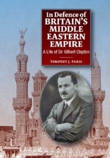 In Defence of Britain's Middle Eastern Empire : A Life of Sir Gilbert Clayton, Hardback Book