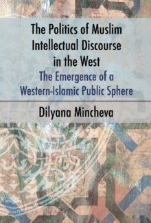 Politics of Muslim Intellectual Discourse in the West : The Emergence of a Western-Islamic Public Sphere, Hardback Book