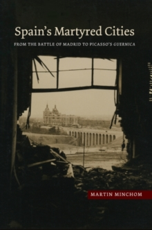 Spains Martyred Cities : From the Battle of Madrid to Picassos Guernica, Paperback Book