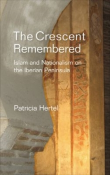 The Crescent Remembered : Islam and Nationalism on the Iberian Peninsula, Paperback Book