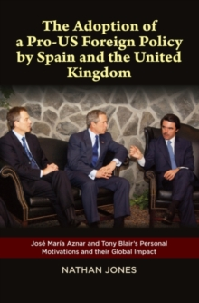 Adoption of a Pro-US Foreign Policy by Spain & the United Kingdom : Jose Maria Aznar & Tony Blairs Personal Motivations & their Global Impact, Hardback Book