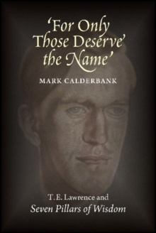 For Only Those Deserve the Name : T E Lawrence & Seven Pillars of Wisdom, Paperback Book