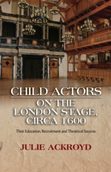 Child Actors on the London Stage, Circa 1600 : Their Education, Recruitment & Theatrical Success, Hardback Book