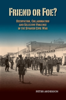 Friend or Foe? : Occupation, Collaboration & Selective Violence in the Spanish Civil War, Paperback Book