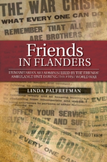 Friends in Flanders : Humanitarian Aid Administered by the Friends Ambulance Unit During the First World War, Paperback Book