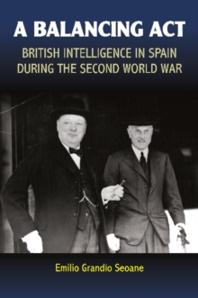 Balancing Act : British Intelligence in Spain During the  Second World War, Hardback Book