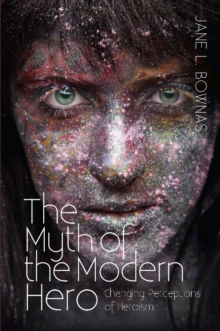 Myth of the Modern Hero : Changing Perceptions of Heroism, Paperback Book