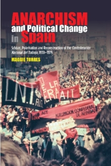 Anarchism and Political Change in Spain : Schism, Polarisation and Reconstruction of the  Confederacion Nacional del Trabajo, 19391979, Hardback Book