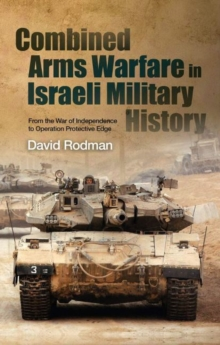Combined Arms Warfare in Israeli Military History : From the War of Independence to Operation Protective Edge, Hardback Book