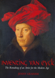 Inventing Van Eyck : The Remaking of an Artist for the Modern Age, Paperback / softback Book