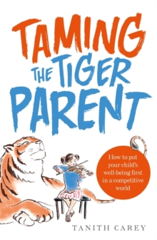 Taming the Tiger Parent : How to put your child's well-being first in a competitive world, Paperback / softback Book